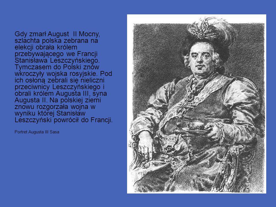 Gdy zmarł August II Mocny, szlachta polska zebrana na elekcji obrała królem przebywającego we Francji Stanisława Leszczyńskiego. Tymczasem do Polski znów wkroczyły wojska rosyjskie. Pod ich osłoną zebrali się nieliczni przeciwnicy Leszczyńskiego i obrali królem Augusta III, syna Augusta II. Na polskiej ziemi znowu rozgorzała wojna w wyniku której Stanisław Leszczyński powrócił do Francji.
