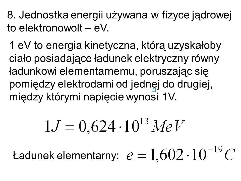 8. Jednostka energii używana w fizyce jądrowej to elektronowolt – eV.