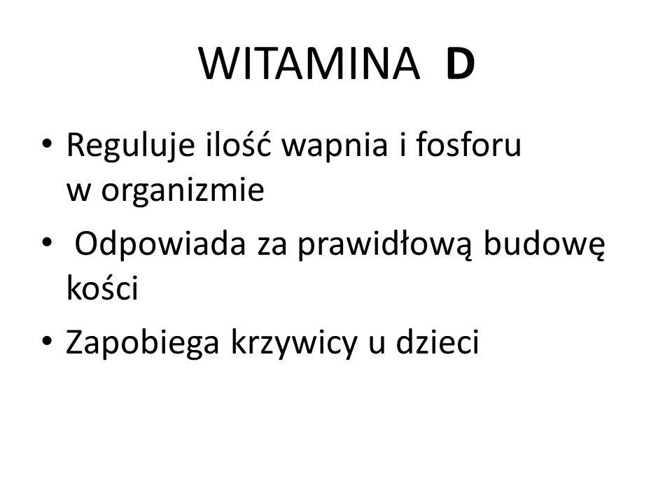 WITAMINA D Reguluje ilość wapnia i fosforu w organizmie