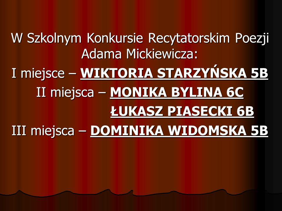 W Szkolnym Konkursie Recytatorskim Poezji Adama Mickiewicza: I miejsce – WIKTORIA STARZYŃSKA 5B II miejsca – MONIKA BYLINA 6C ŁUKASZ PIASECKI 6B III miejsca – DOMINIKA WIDOMSKA 5B