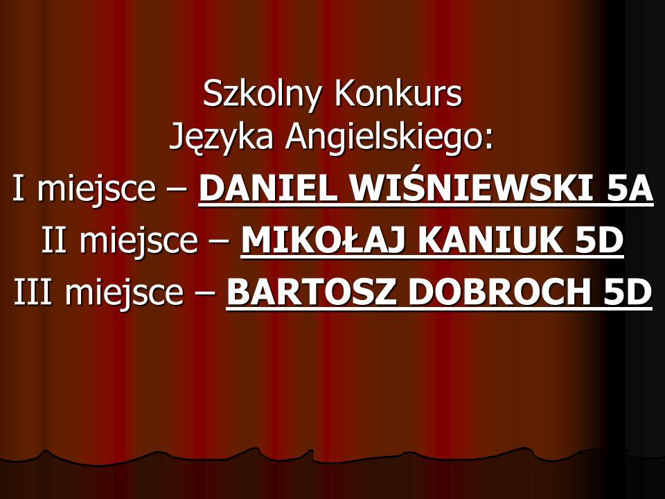 Szkolny Konkurs Języka Angielskiego: I miejsce – DANIEL WIŚNIEWSKI 5A II miejsce – MIKOŁAJ KANIUK 5D III miejsce – BARTOSZ DOBROCH 5D