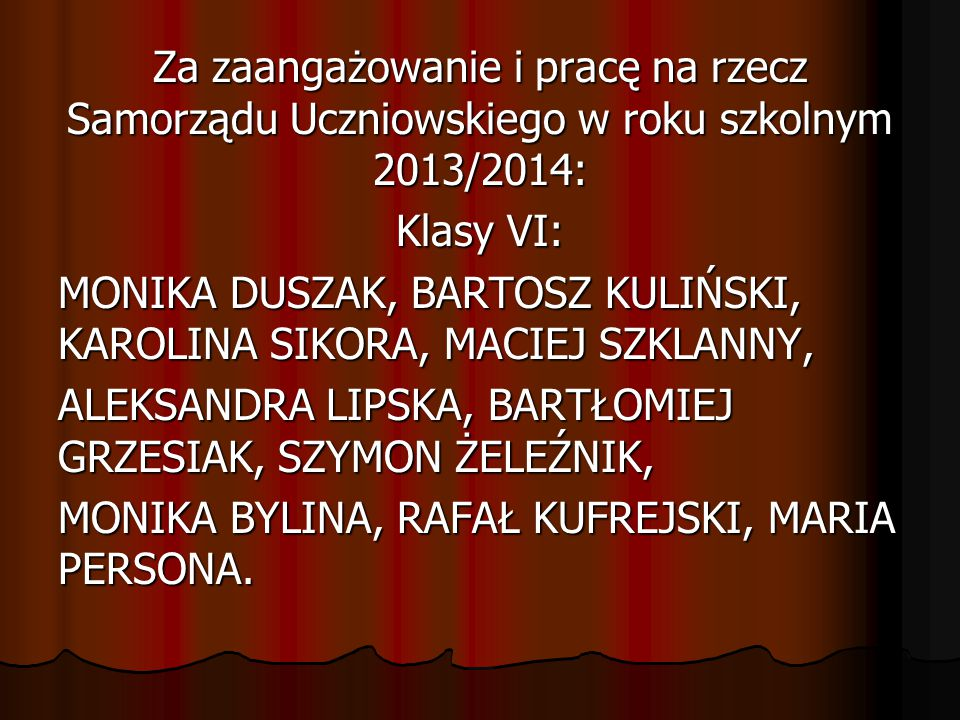 Za zaangażowanie i pracę na rzecz Samorządu Uczniowskiego w roku szkolnym 2013/2014: Klasy VI: MONIKA DUSZAK, BARTOSZ KULIŃSKI, KAROLINA SIKORA, MACIEJ SZKLANNY, ALEKSANDRA LIPSKA, BARTŁOMIEJ GRZESIAK, SZYMON ŻELEŹNIK, MONIKA BYLINA, RAFAŁ KUFREJSKI, MARIA PERSONA.