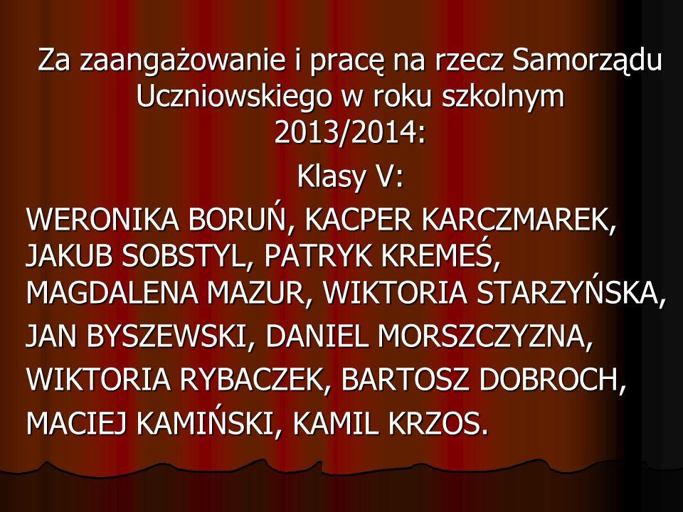 Za zaangażowanie i pracę na rzecz Samorządu Uczniowskiego w roku szkolnym 2013/2014: Klasy V: WERONIKA BORUŃ, KACPER KARCZMAREK, JAKUB SOBSTYL, PATRYK KREMEŚ, MAGDALENA MAZUR, WIKTORIA STARZYŃSKA, JAN BYSZEWSKI, DANIEL MORSZCZYZNA, WIKTORIA RYBACZEK, BARTOSZ DOBROCH, MACIEJ KAMIŃSKI, KAMIL KRZOS.