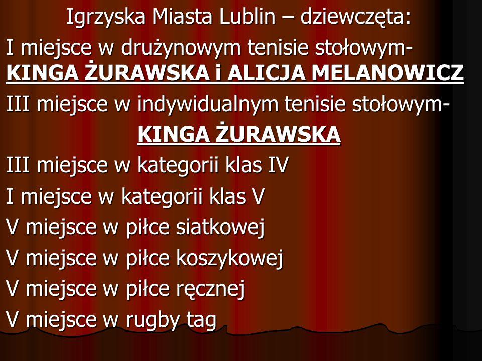 Igrzyska Miasta Lublin – dziewczęta: I miejsce w drużynowym tenisie stołowym- KINGA ŻURAWSKA i ALICJA MELANOWICZ III miejsce w indywidualnym tenisie stołowym- KINGA ŻURAWSKA III miejsce w kategorii klas IV I miejsce w kategorii klas V V miejsce w piłce siatkowej V miejsce w piłce koszykowej V miejsce w piłce ręcznej V miejsce w rugby tag