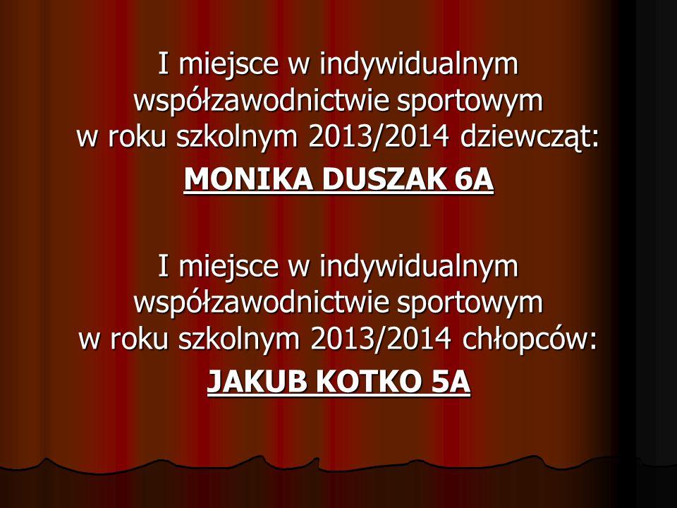 I miejsce w indywidualnym współzawodnictwie sportowym w roku szkolnym 2013/2014 dziewcząt: MONIKA DUSZAK 6A I miejsce w indywidualnym współzawodnictwie sportowym w roku szkolnym 2013/2014 chłopców: JAKUB KOTKO 5A