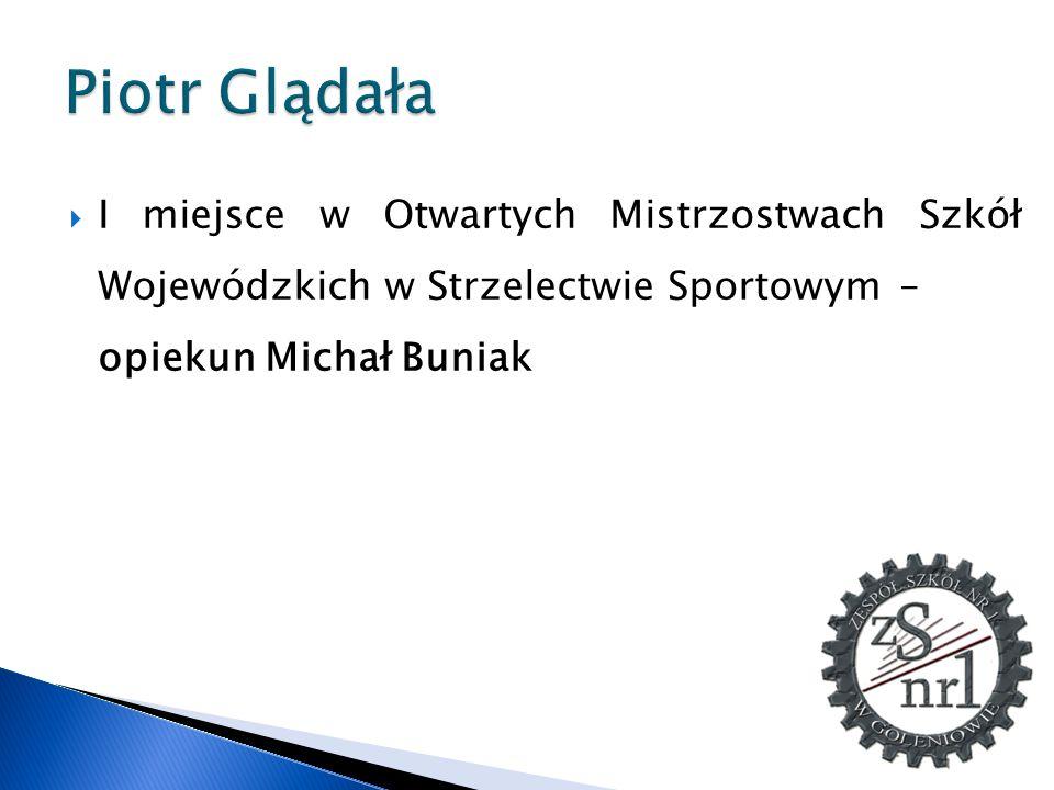 Piotr Glądała I miejsce w Otwartych Mistrzostwach Szkół Wojewódzkich w Strzelectwie Sportowym – opiekun Michał Buniak.