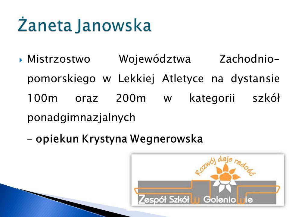 Żaneta Janowska Mistrzostwo Województwa Zachodnio- pomorskiego w Lekkiej Atletyce na dystansie 100m oraz 200m w kategorii szkół ponadgimnazjalnych.