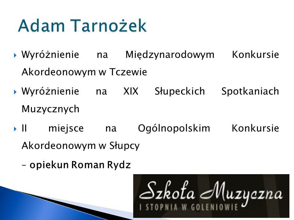 Adam Tarnożek Wyróżnienie na Międzynarodowym Konkursie Akordeonowym w Tczewie. Wyróżnienie na XIX Słupeckich Spotkaniach Muzycznych.