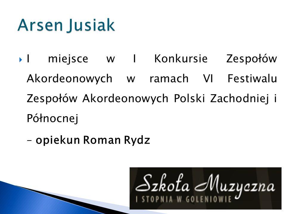 Arsen Jusiak I miejsce w I Konkursie Zespołów Akordeonowych w ramach VI Festiwalu Zespołów Akordeonowych Polski Zachodniej i Północnej.