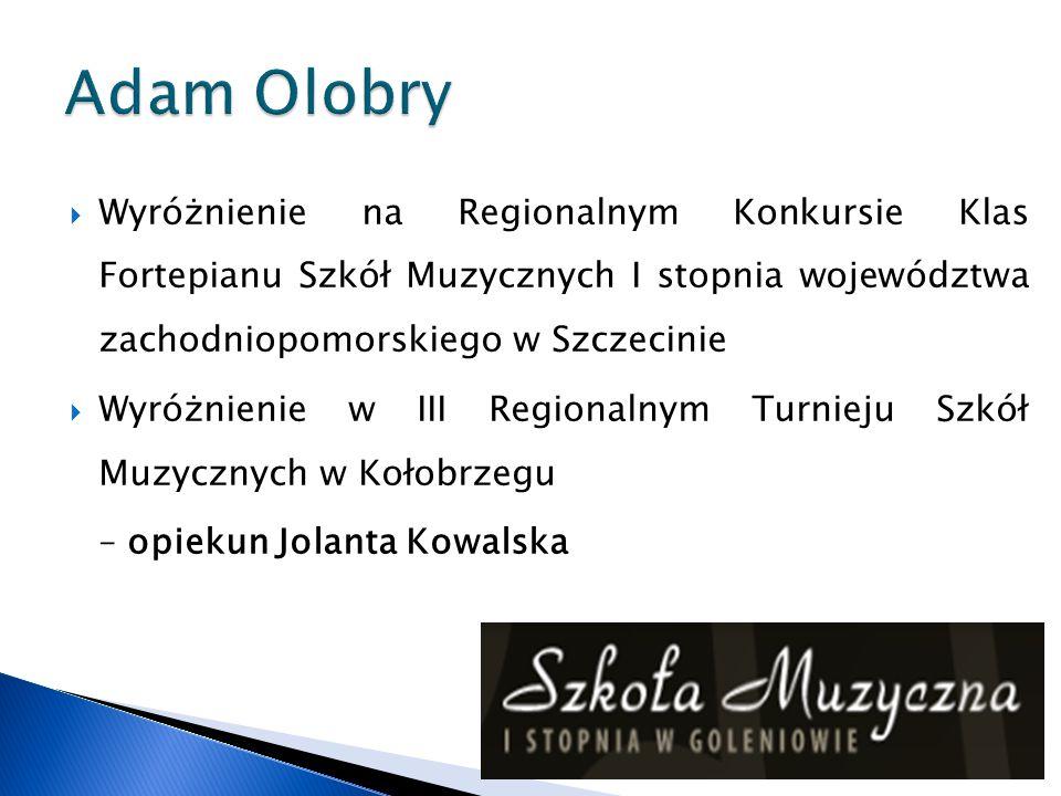 Adam Olobry Wyróżnienie na Regionalnym Konkursie Klas Fortepianu Szkół Muzycznych I stopnia województwa zachodniopomorskiego w Szczecinie.