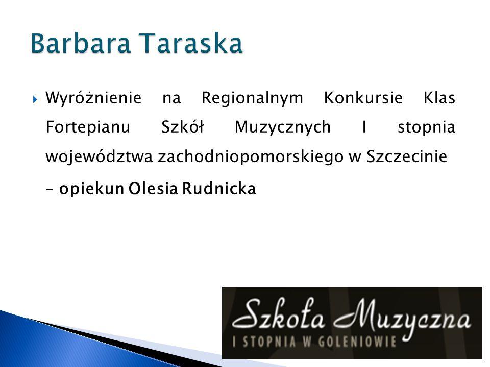 Barbara Taraska Wyróżnienie na Regionalnym Konkursie Klas Fortepianu Szkół Muzycznych I stopnia województwa zachodniopomorskiego w Szczecinie.