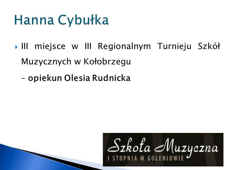 Hanna Cybułka III miejsce w III Regionalnym Turnieju Szkół Muzycznych w Kołobrzegu.