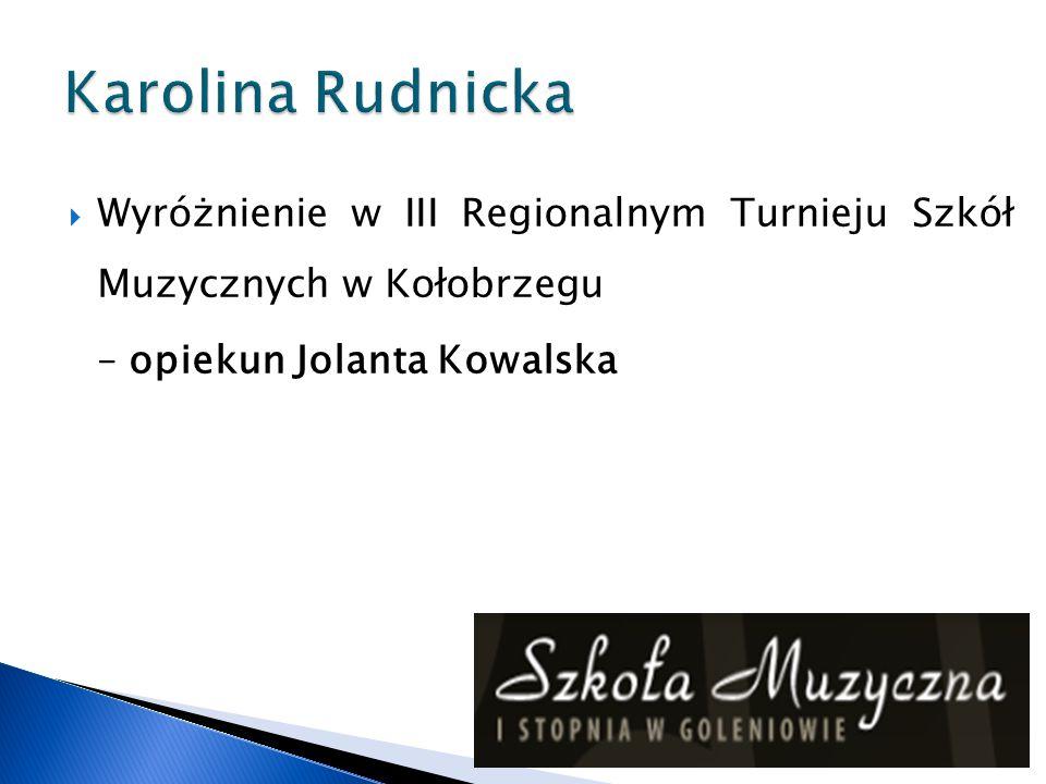 Karolina Rudnicka Wyróżnienie w III Regionalnym Turnieju Szkół Muzycznych w Kołobrzegu.