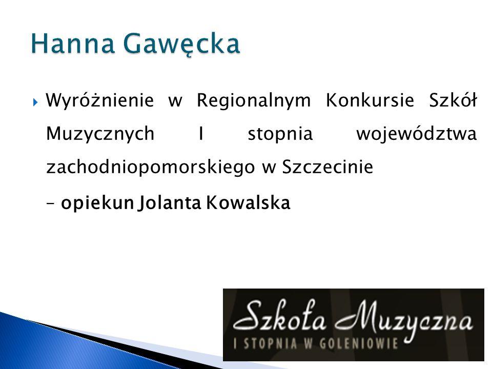Hanna Gawęcka Wyróżnienie w Regionalnym Konkursie Szkół Muzycznych I stopnia województwa zachodniopomorskiego w Szczecinie.