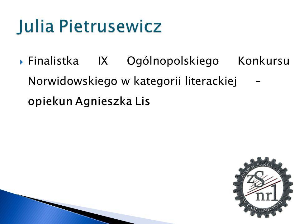 Julia Pietrusewicz Finalistka IX Ogólnopolskiego Konkursu Norwidowskiego w kategorii literackiej – opiekun Agnieszka Lis.