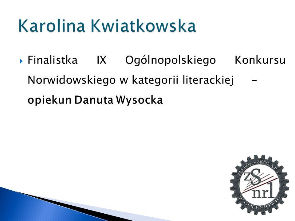 Karolina Kwiatkowska Finalistka IX Ogólnopolskiego Konkursu Norwidowskiego w kategorii literackiej – opiekun Danuta Wysocka.