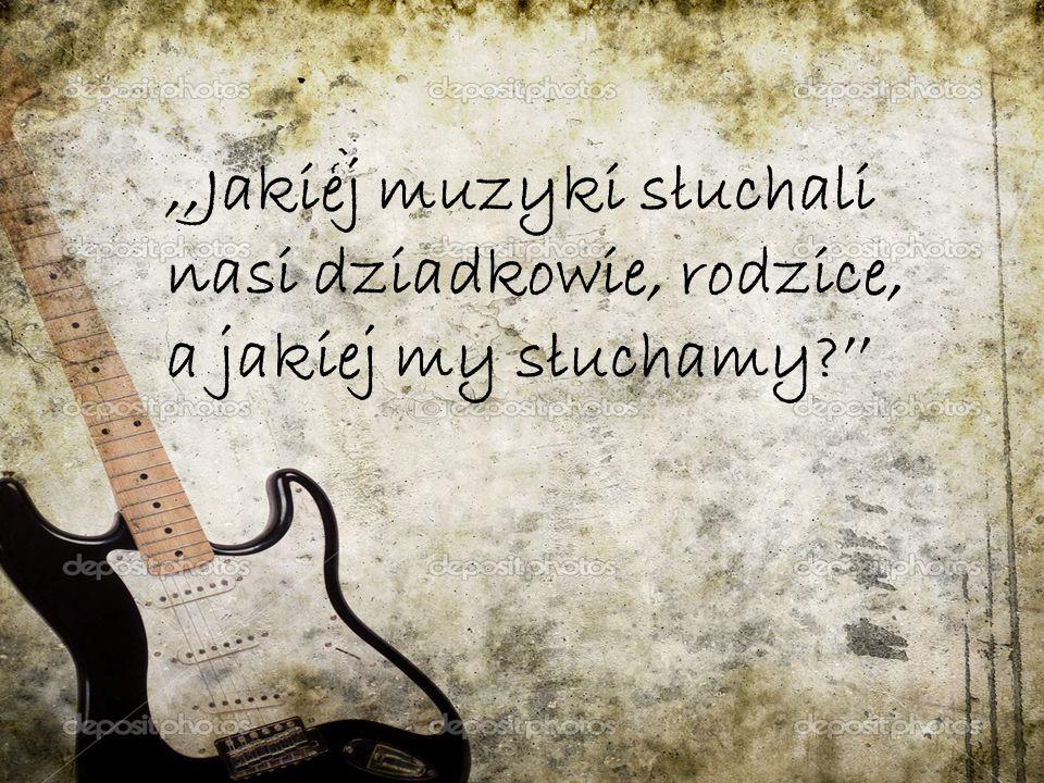 ,,Jakiej muzyki słuchali nasi dziadkowie, rodzice, a jakiej my słuchamy ''
