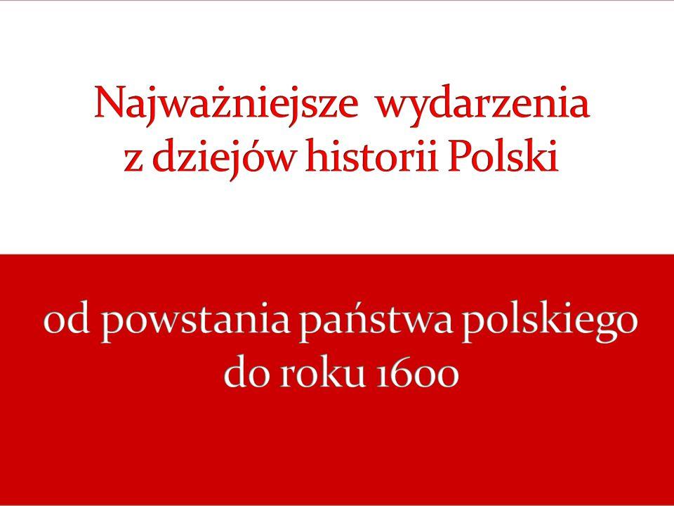 Najważniejsze wydarzenia z dziejów historii Polski od powstania państwa polskiego do roku 1600