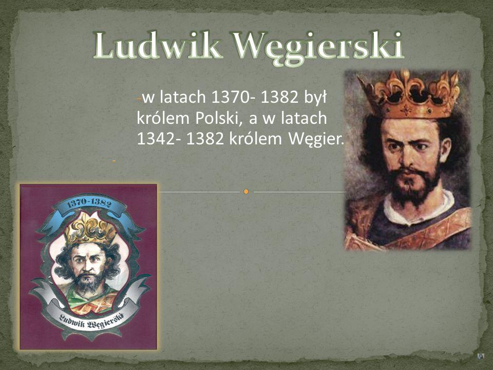 Ludwik Węgierski w latach 1370- 1382 był królem Polski, a w latach 1342- 1382 królem Węgier.