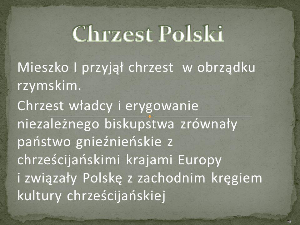 Chrzest Polski Mieszko I przyjął chrzest w obrządku rzymskim.