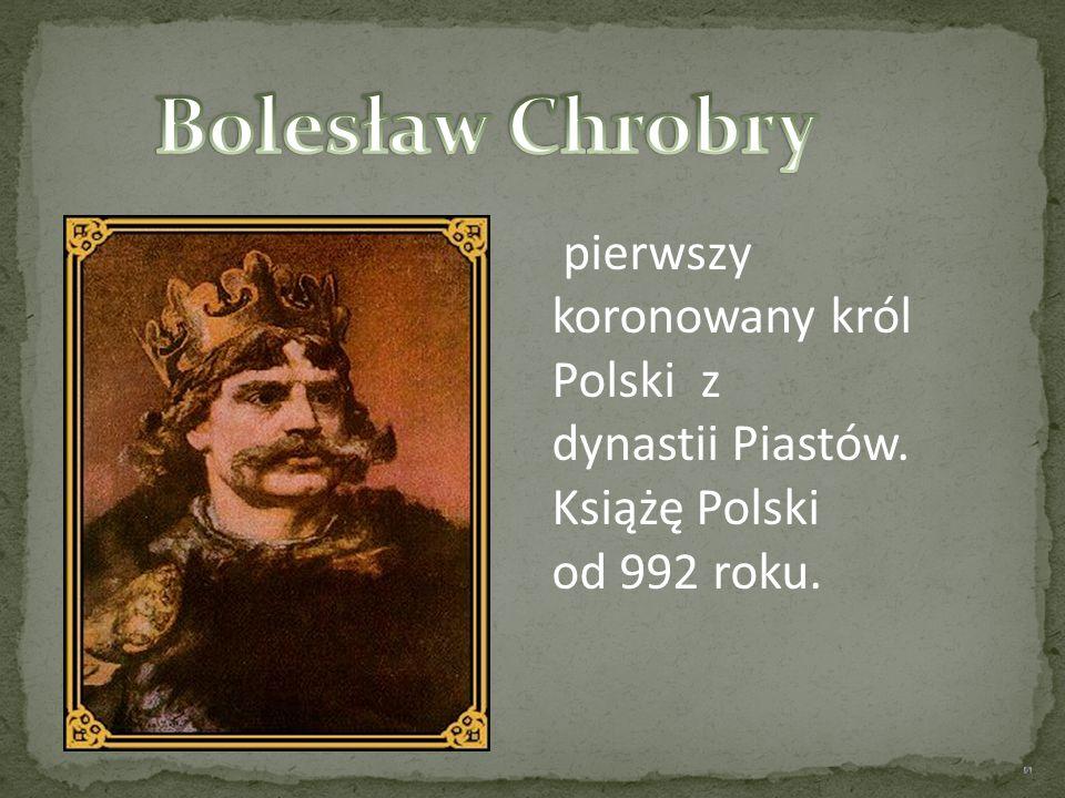Bolesław Chrobry pierwszy koronowany król Polski z dynastii Piastów.
