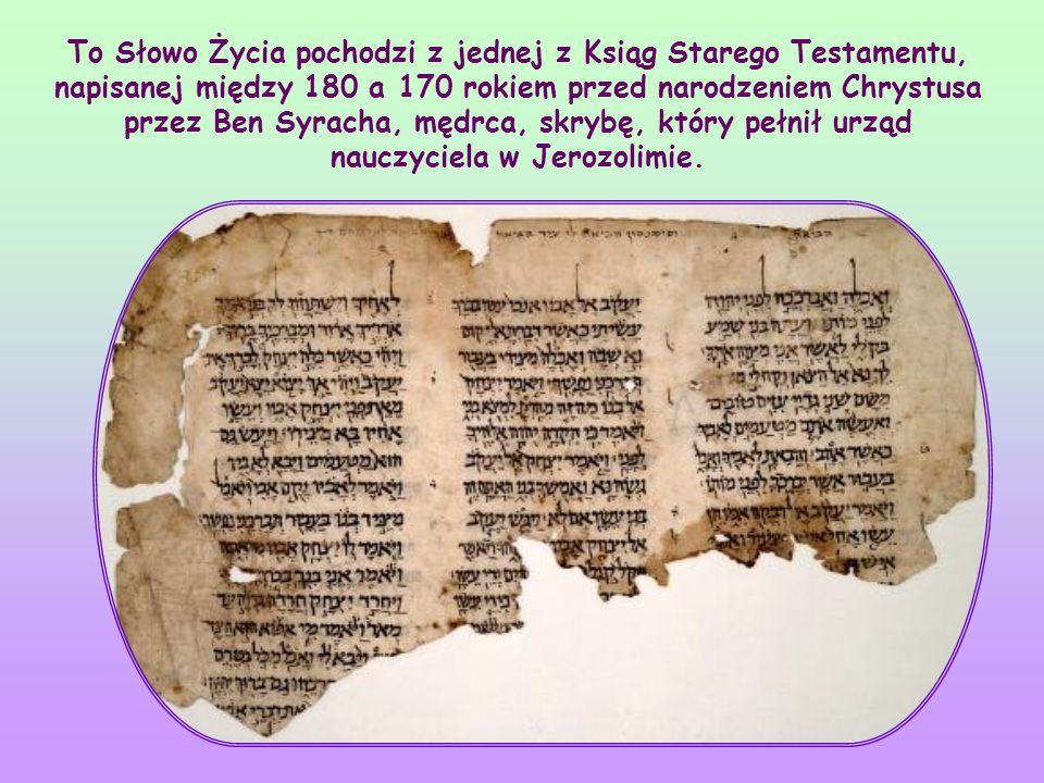 To Słowo Życia pochodzi z jednej z Ksiąg Starego Testamentu, napisanej między 180 a 170 rokiem przed narodzeniem Chrystusa przez Ben Syracha, mędrca, skrybę, który pełnił urząd nauczyciela w Jerozolimie.
