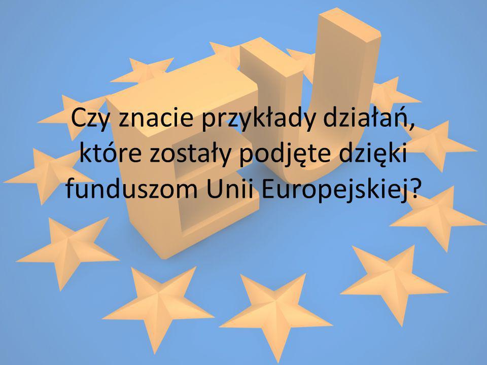 Czy znacie przykłady działań, które zostały podjęte dzięki funduszom Unii Europejskiej