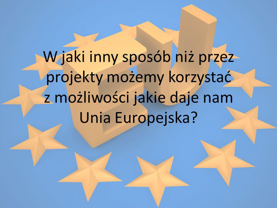 W jaki inny sposób niż przez projekty możemy korzystać z możliwości jakie daje nam Unia Europejska