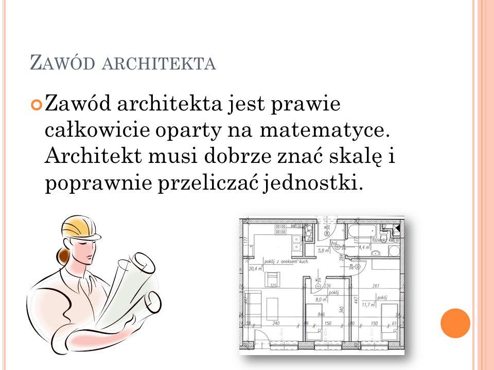 Zawód architekta Zawód architekta jest prawie całkowicie oparty na matematyce.