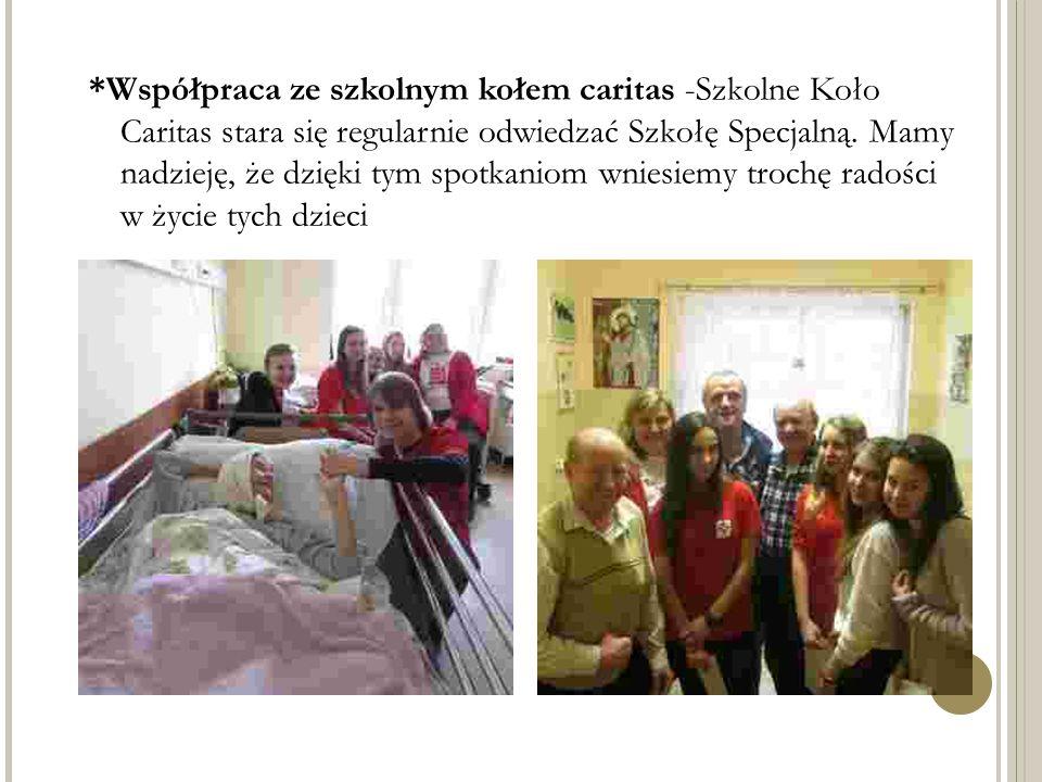 *Współpraca ze szkolnym kołem caritas -Szkolne Koło Caritas stara się regularnie odwiedzać Szkołę Specjalną.
