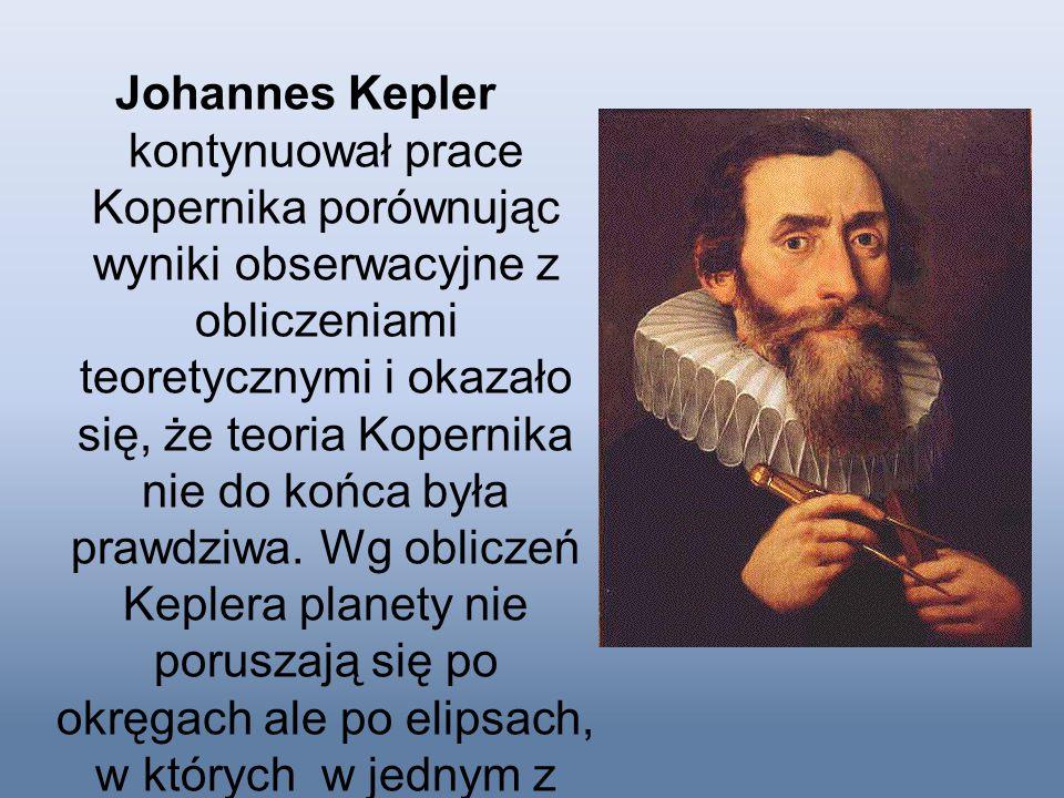 Johannes Kepler kontynuował prace Kopernika porównując wyniki obserwacyjne z obliczeniami teoretycznymi i okazało się, że teoria Kopernika nie do końca była prawdziwa.