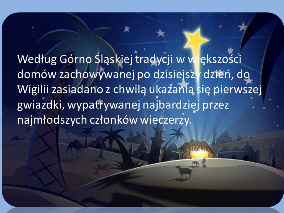 Według Górno Śląskiej tradycji w większości domów zachowywanej po dzisiejszy dzień, do Wigilii zasiadano z chwilą ukazania się pierwszej gwiazdki, wypatrywanej najbardziej przez najmłodszych członków wieczerzy.