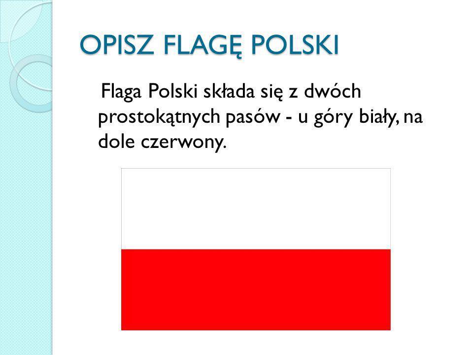 OPISZ FLAGĘ POLSKI Flaga Polski składa się z dwóch prostokątnych pasów - u góry biały, na dole czerwony.