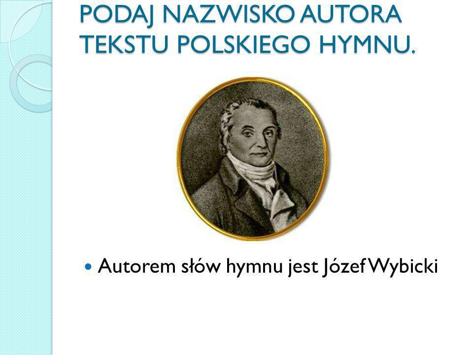 PODAJ NAZWISKO AUTORA TEKSTU POLSKIEGO HYMNU.