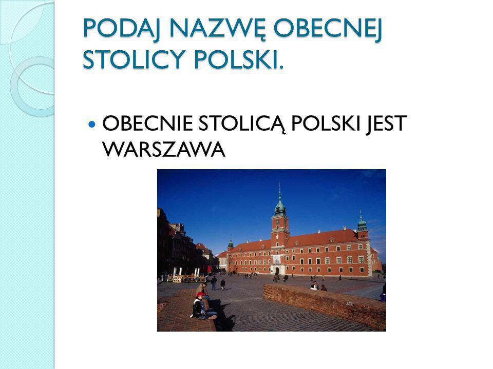 PODAJ NAZWĘ OBECNEJ STOLICY POLSKI.