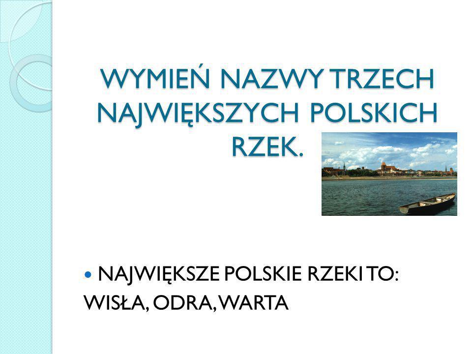 WYMIEŃ NAZWY TRZECH NAJWIĘKSZYCH POLSKICH RZEK.