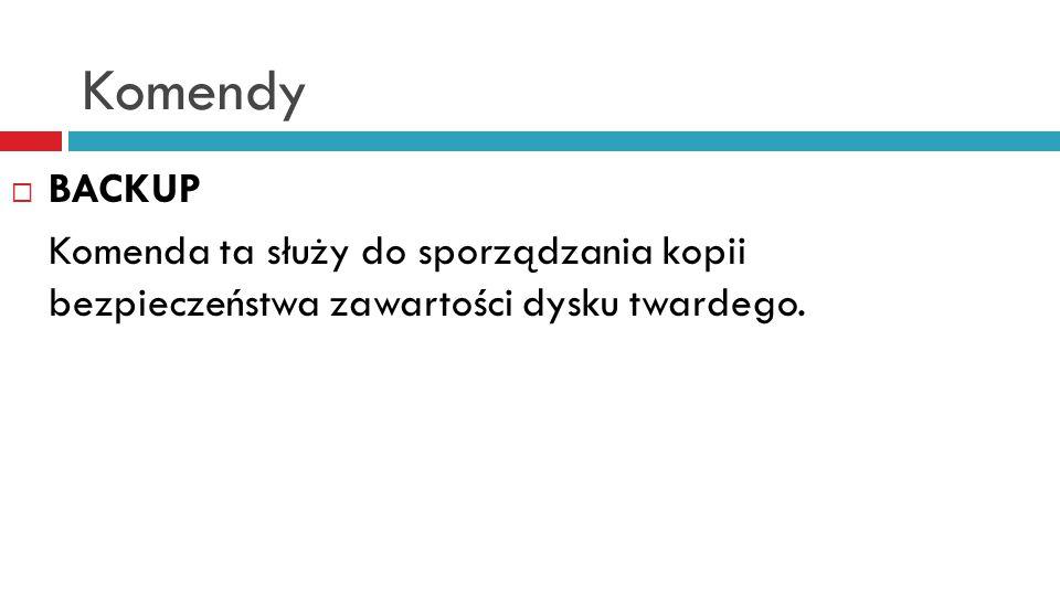 Komendy BACKUP Komenda ta służy do sporządzania kopii bezpieczeństwa zawartości dysku twardego.