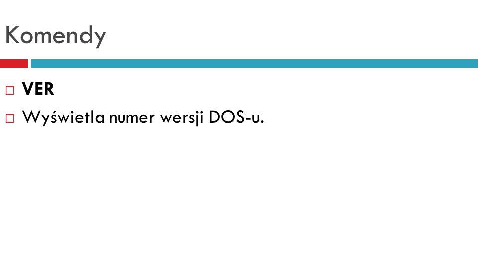 Komendy VER Wyświetla numer wersji DOS-u.