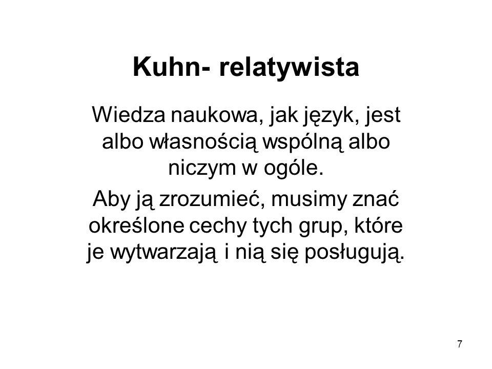 Kuhn- relatywista Wiedza naukowa, jak język, jest albo własnością wspólną albo niczym w ogóle.