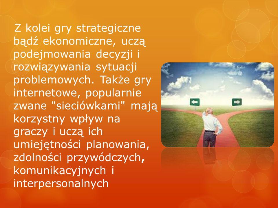 Z kolei gry strategiczne bądź ekonomiczne, uczą podejmowania decyzji i rozwiązywania sytuacji problemowych.