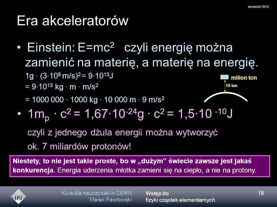 wrzesień 2010 Era akceleratorów. czyli energię można zamienić na materię, a materię na energię. 1g · (3·108 m/s)2 = 9·1013J.