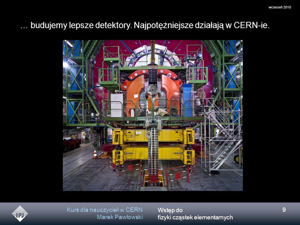 … budujemy lepsze detektory. Najpotężniejsze działają w CERN-ie.