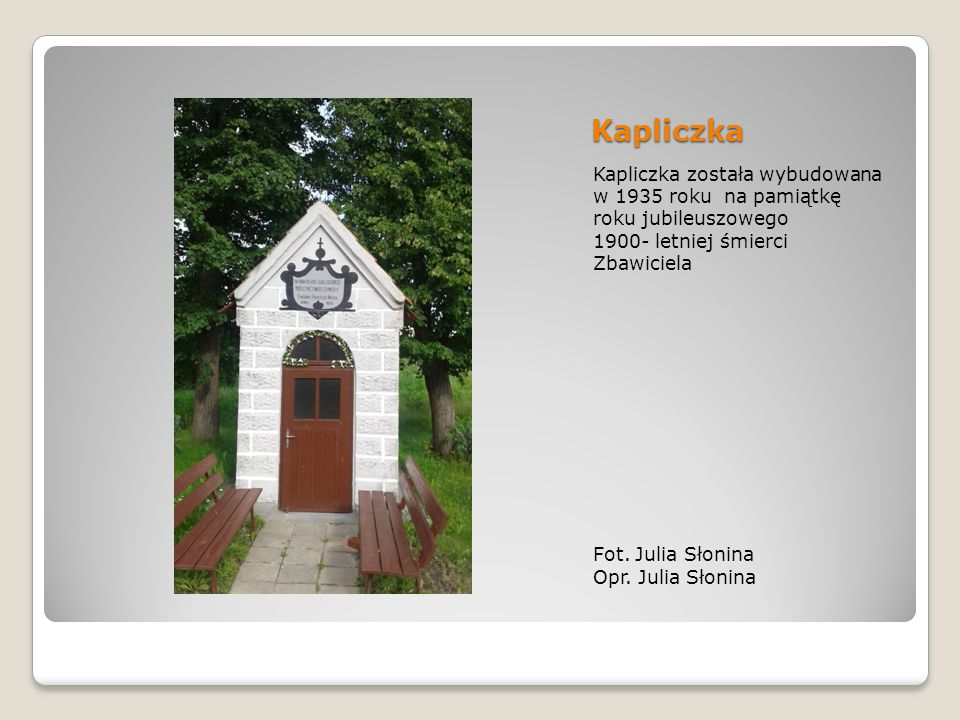 Kapliczka Kapliczka została wybudowana w 1935 roku na pamiątkę roku jubileuszowego. 1900- letniej śmierci Zbawiciela.