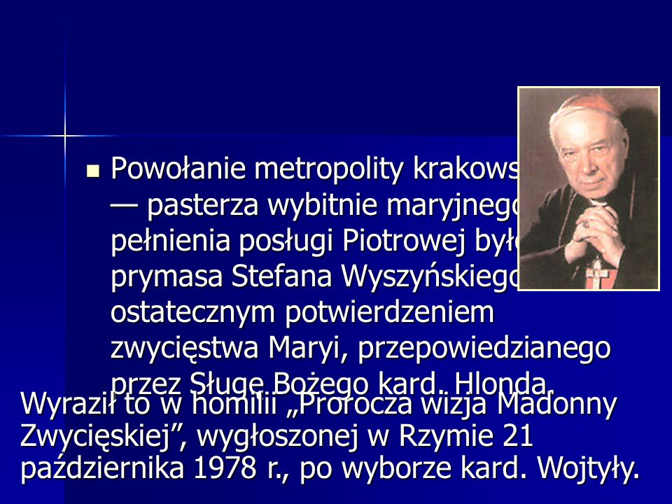 Powołanie metropolity krakowskiego — pasterza wybitnie maryjnego — do pełnienia posługi Piotrowej było ks. prymasa Stefana Wyszyńskiego ostatecznym potwierdzeniem zwycięstwa Maryi, przepowiedzianego przez Sługę Bożego kard. Hlonda.