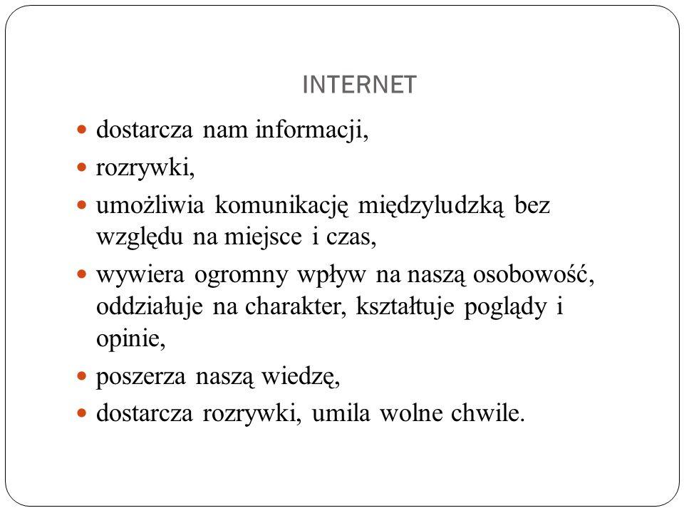 INTERNET dostarcza nam informacji, rozrywki, umożliwia komunikację międzyludzką bez względu na miejsce i czas,