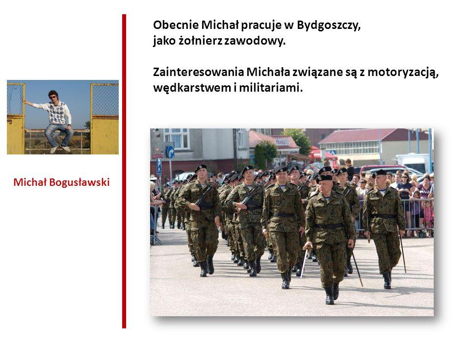 Obecnie Michał pracuje w Bydgoszczy, jako żołnierz zawodowy.