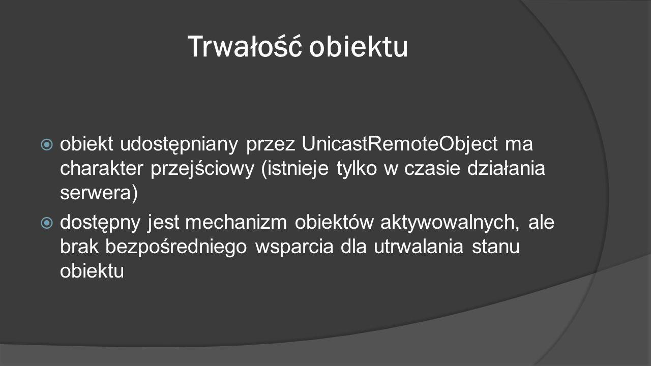 Trwałość obiektu obiekt udostępniany przez UnicastRemoteObject ma charakter przejściowy (istnieje tylko w czasie działania serwera)