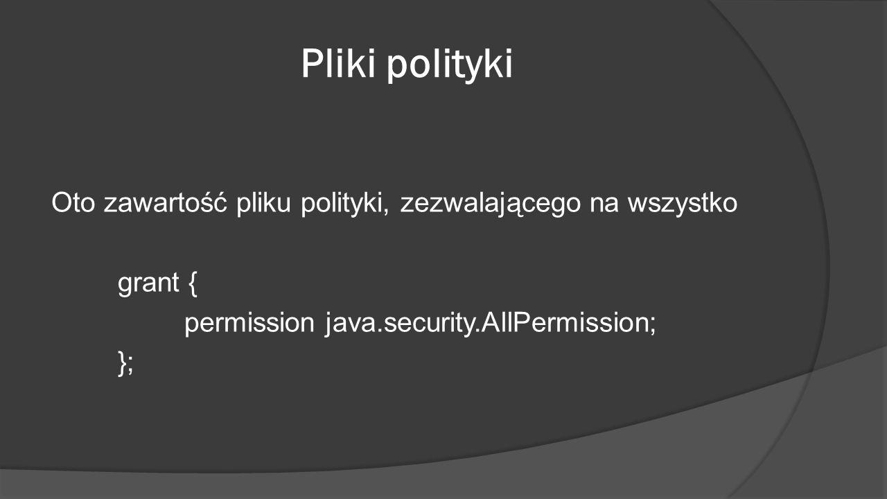 Pliki polityki Oto zawartość pliku polityki, zezwalającego na wszystko grant { permission java.security.AllPermission; };