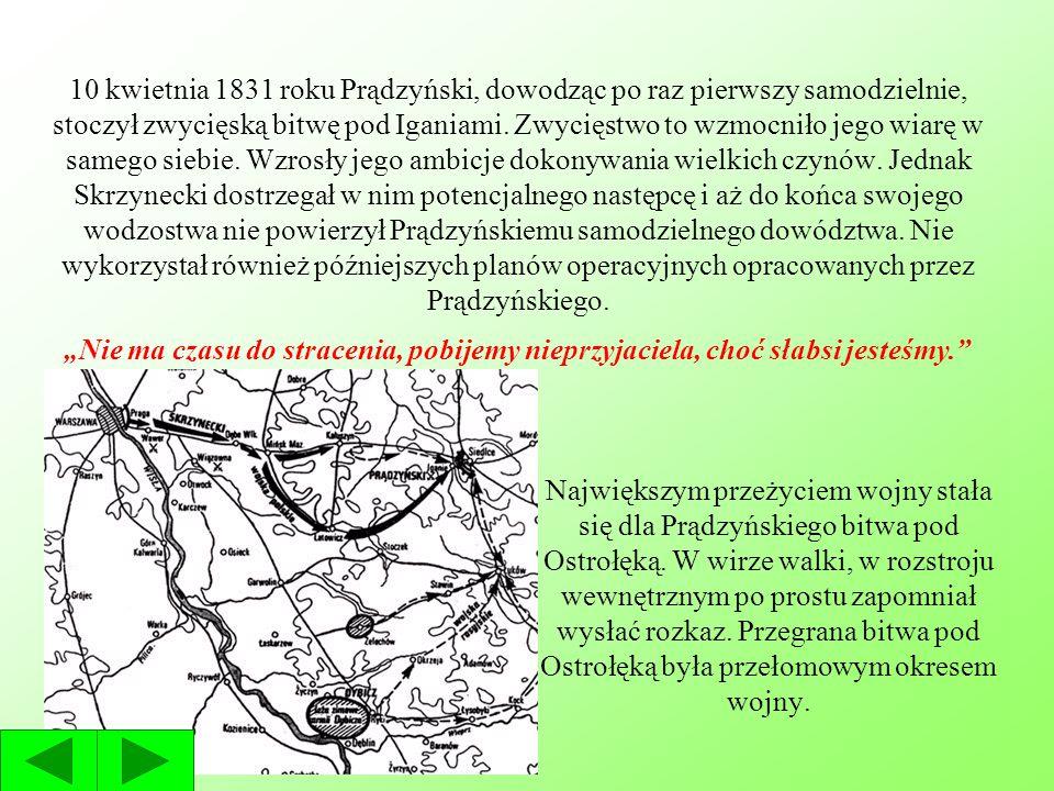 10 kwietnia 1831 roku Prądzyński, dowodząc po raz pierwszy samodzielnie, stoczył zwycięską bitwę pod Iganiami. Zwycięstwo to wzmocniło jego wiarę w samego siebie. Wzrosły jego ambicje dokonywania wielkich czynów. Jednak Skrzynecki dostrzegał w nim potencjalnego następcę i aż do końca swojego wodzostwa nie powierzył Prądzyńskiemu samodzielnego dowództwa. Nie wykorzystał również późniejszych planów operacyjnych opracowanych przez Prądzyńskiego.
