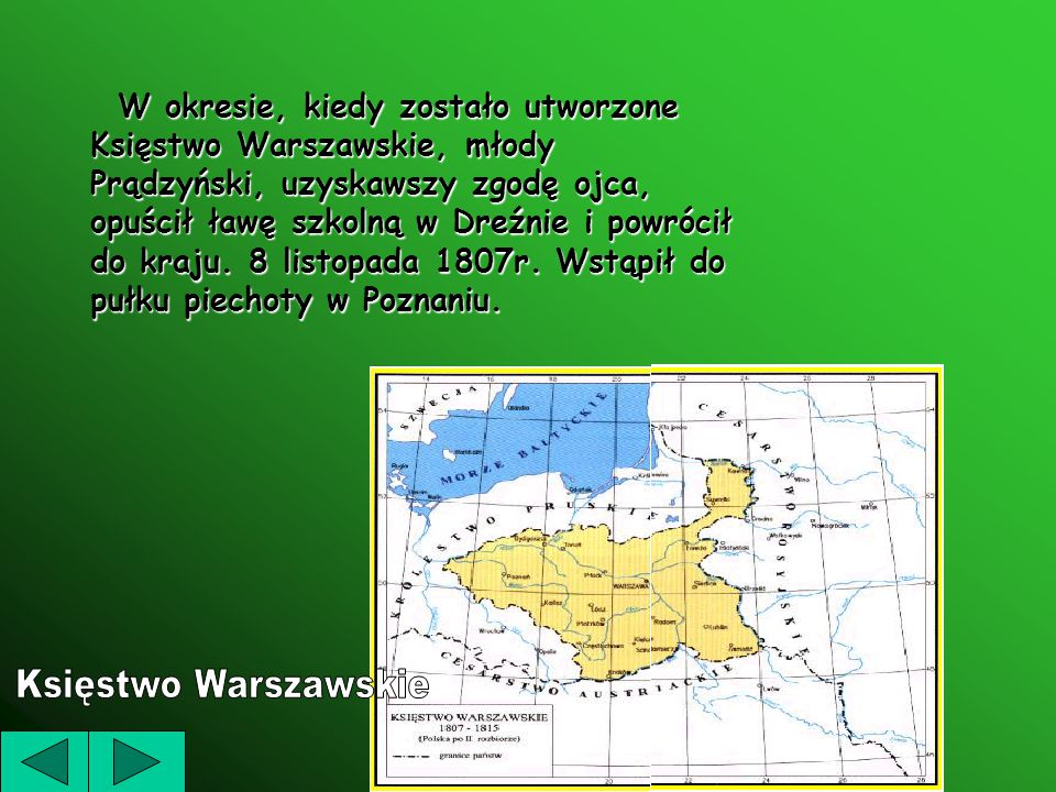 W okresie, kiedy zostało utworzone Księstwo Warszawskie, młody Prądzyński, uzyskawszy zgodę ojca, opuścił ławę szkolną w Dreźnie i powrócił do kraju. 8 listopada 1807r. Wstąpił do pułku piechoty w Poznaniu.